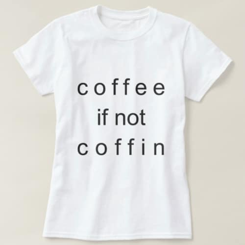 Coffee If Not Coffin T-Shirt. Coffee lover gifts.