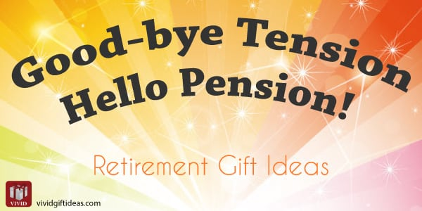 Good-bye Tension, Hello Pension! Retirement Gifts