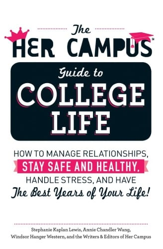 he Her Campus Guide to College Life: How to Manage Relationships, Stay Safe and Healthy, Handle Stress, and Have the Best Years of Your Life