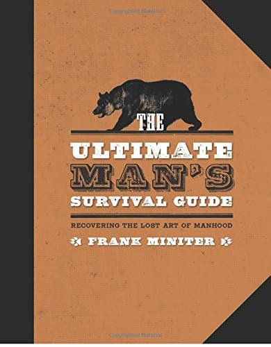 The Ultimate Man's Survival Guide: Rediscovering the Lost Art of Manhood