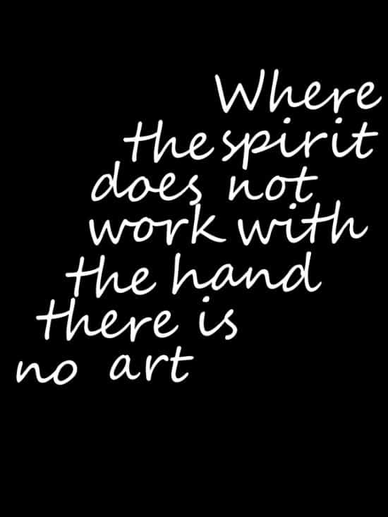 Where the spirit does not work with the hand there is no art.