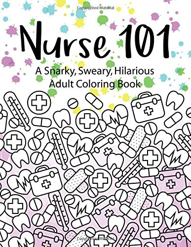 Nurse 101 A Snarky, Sweary, Hilarious Adult Coloring Book