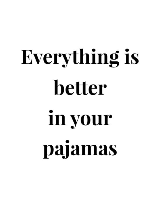 Everything is better in your pajamas.