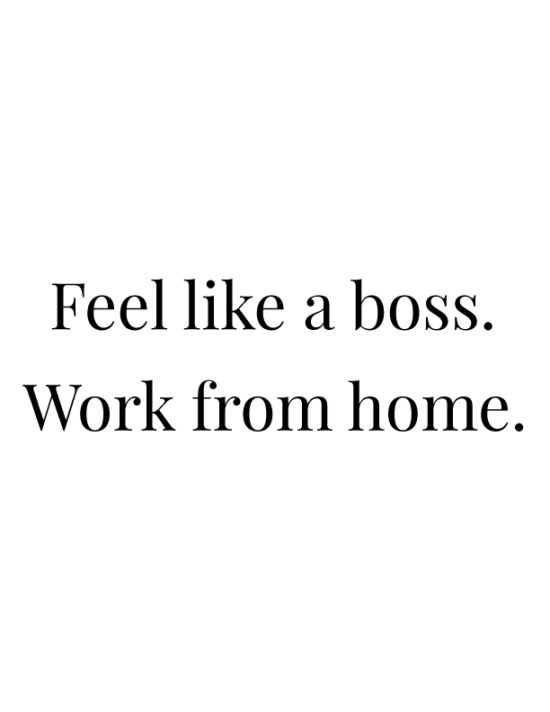 Feel like a boss. Work from home