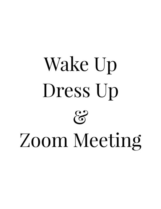 Wake up, dress up & Zoom meeting.