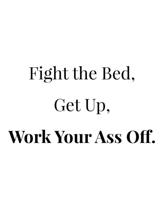 Fight the bed, get up, work your ass off.