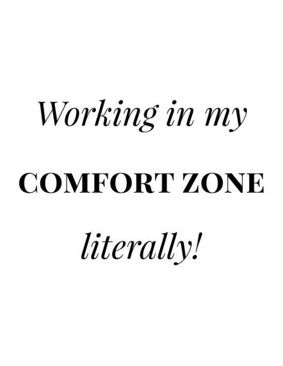 Working in my comfort zone. Literally!
