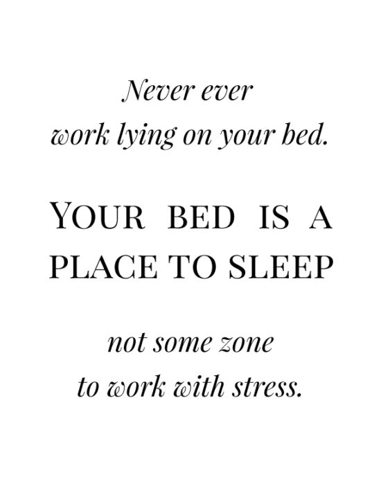 Never ever work lying on your bed. Your bed is a place to sleep not some zone to work with stress.